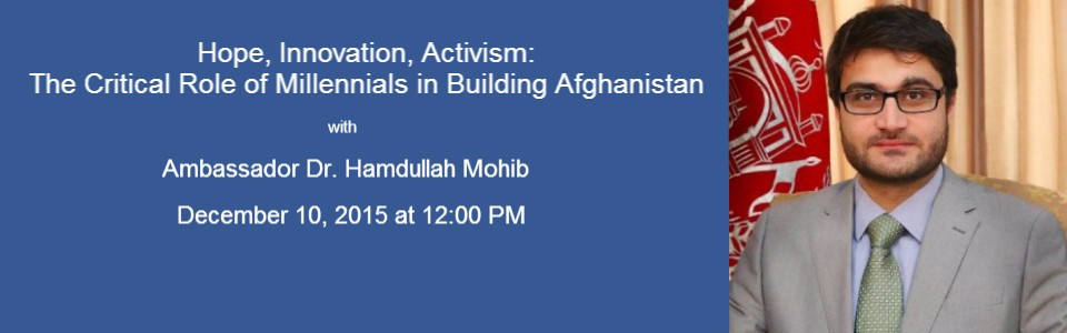 Hope, Innovation, Activism: The Critical Role of Millennials in Building Afghanistan with Ambassador Mohib